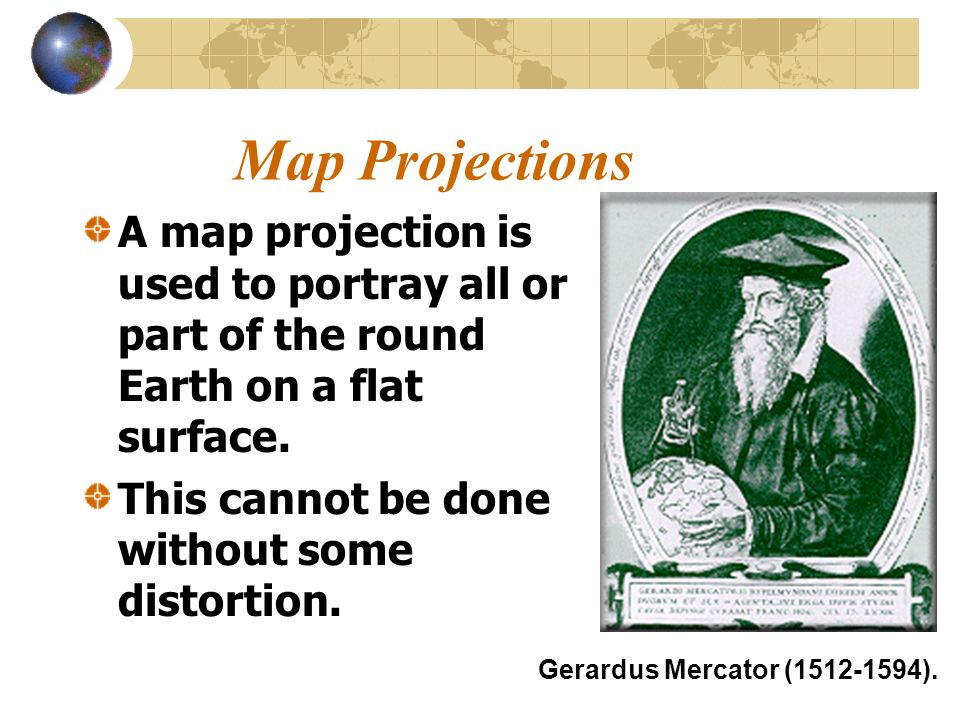 Map Projections A map projection is used to portray all or part of the round Earth on a flat surface.