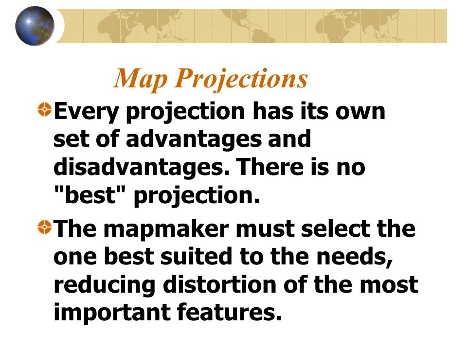Map Projections Every projection has its own set of advantages and disadvantages. There is no best projection.