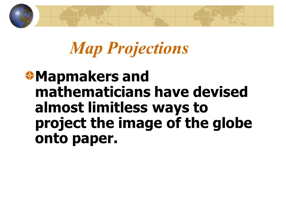 Map Projections Mapmakers and mathematicians have devised almost limitless ways to project the image of the globe onto paper.
