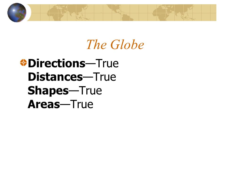 The Globe Directions—True Distances—True Shapes—True Areas—True