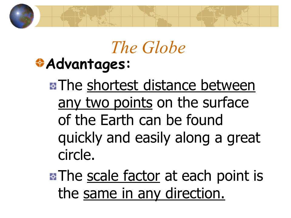 The Globe Advantages: The shortest distance between any two points on the surface of the Earth can be found quickly and easily along a great circle.