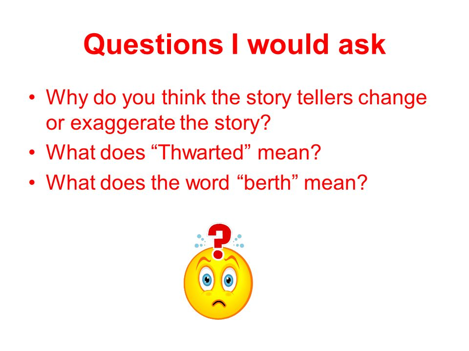 Questions I would ask Why do you think the story tellers change or exaggerate the story What does Thwarted mean