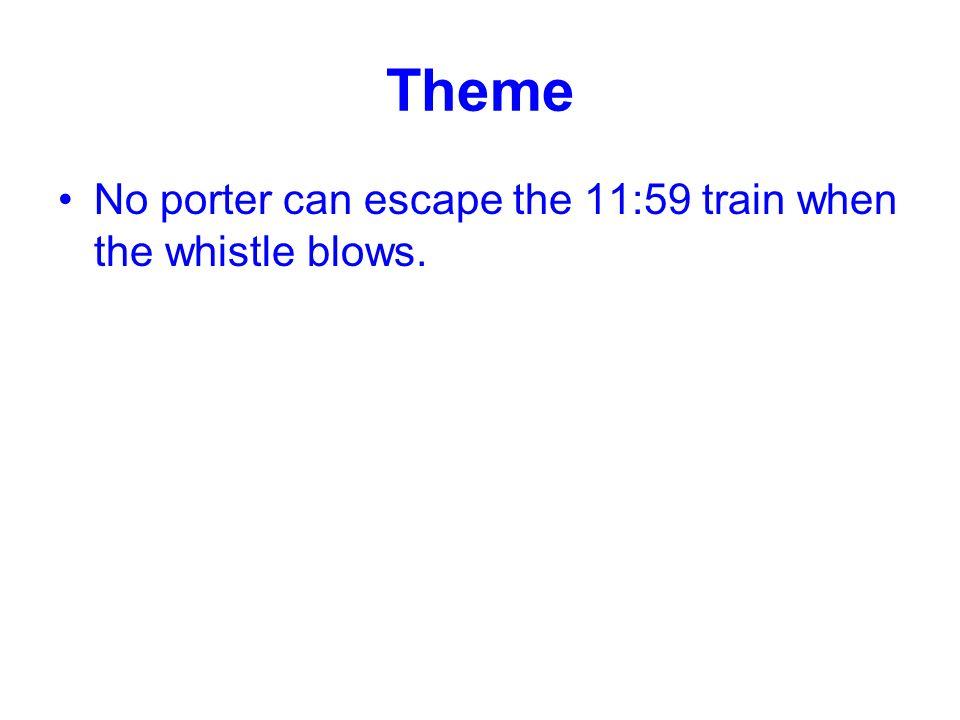 Theme No porter can escape the 11:59 train when the whistle blows.
