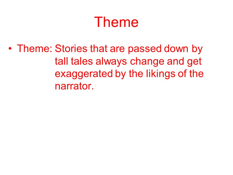 Theme Theme: Stories that are passed down by tall tales always change and get exaggerated by the likings of the narrator.