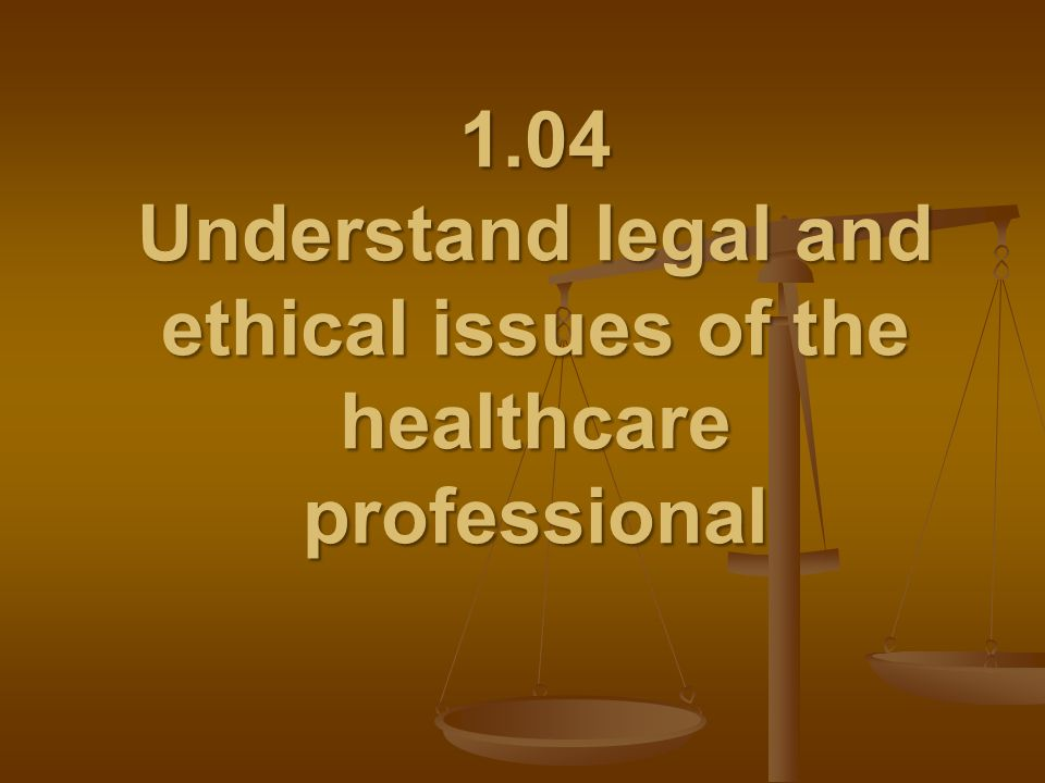 1.04 Understand legal and ethical issues of the healthcare professional