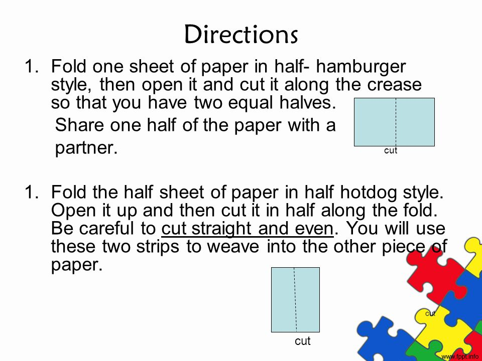 Directions Fold one sheet of paper in half- hamburger style, then open it and cut it along the crease so that you have two equal halves.