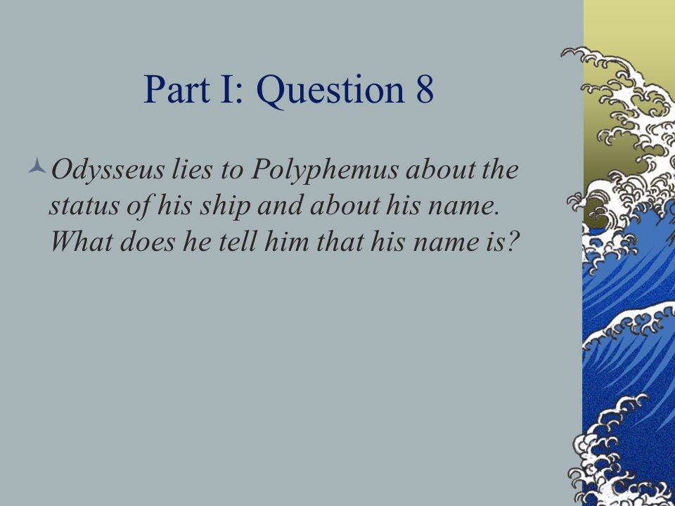 Part I: Question 8 Odysseus lies to Polyphemus about the status of his ship and about his name.