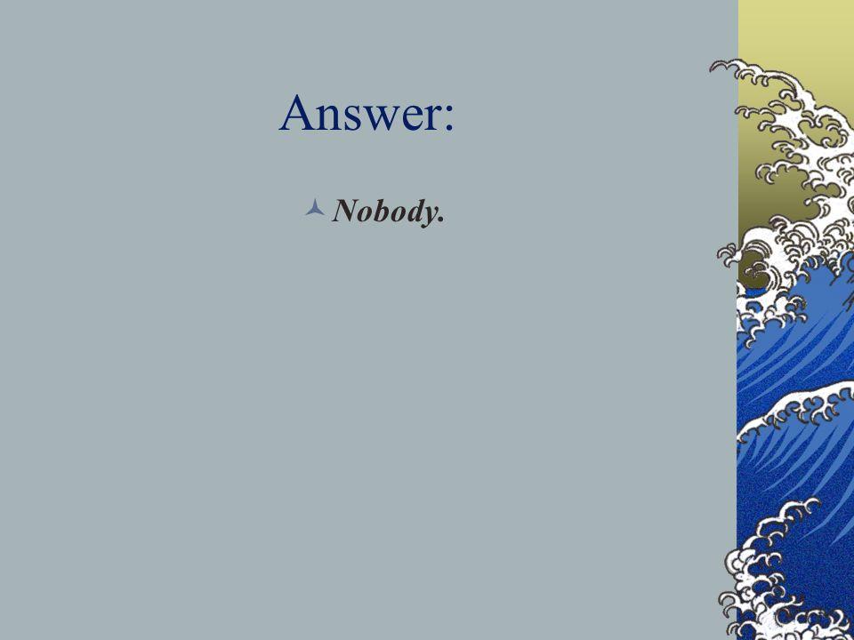 Answer: Nobody.