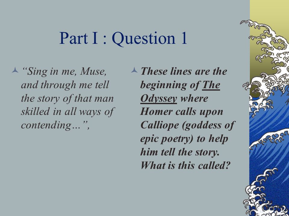 Part I : Question 1 Sing in me, Muse, and through me tell the story of that man skilled in all ways of contending… ,