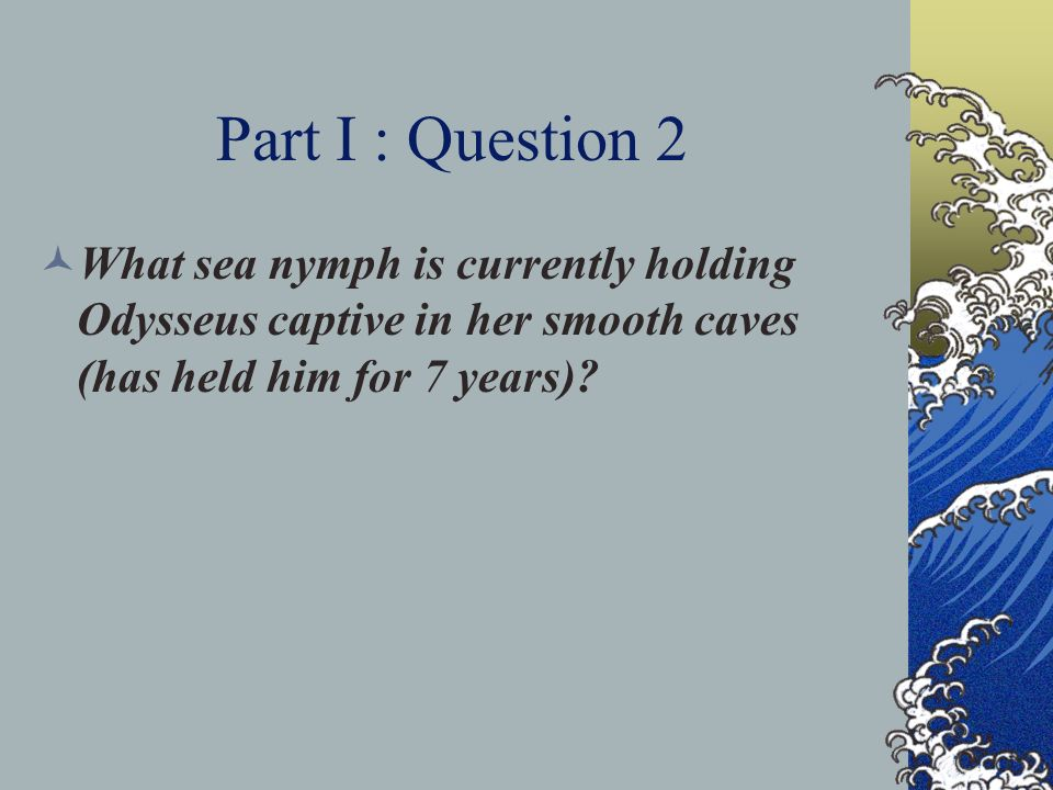 Part I : Question 2 What sea nymph is currently holding Odysseus captive in her smooth caves (has held him for 7 years)