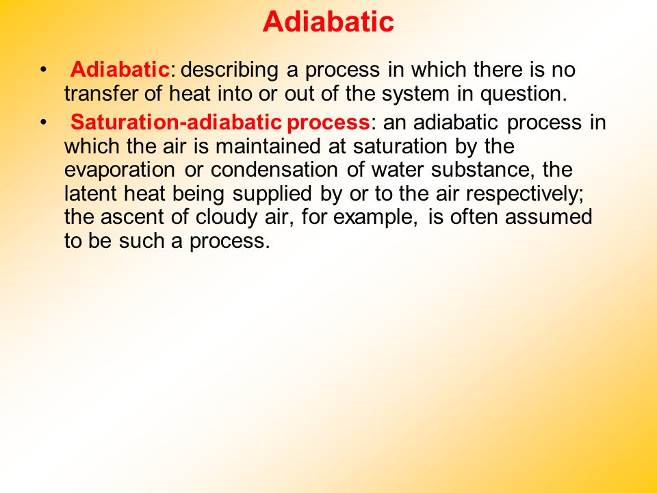 Adiabatic Adiabatic: describing a process in which there is no transfer of heat into or out of the system in question.
