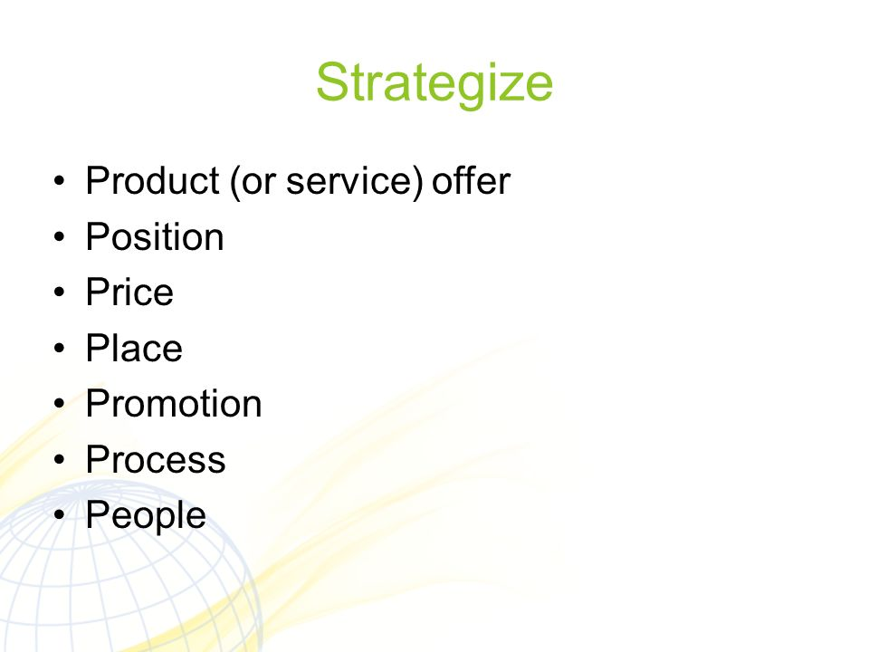 Strategize Product (or service) offer Position Price Place Promotion