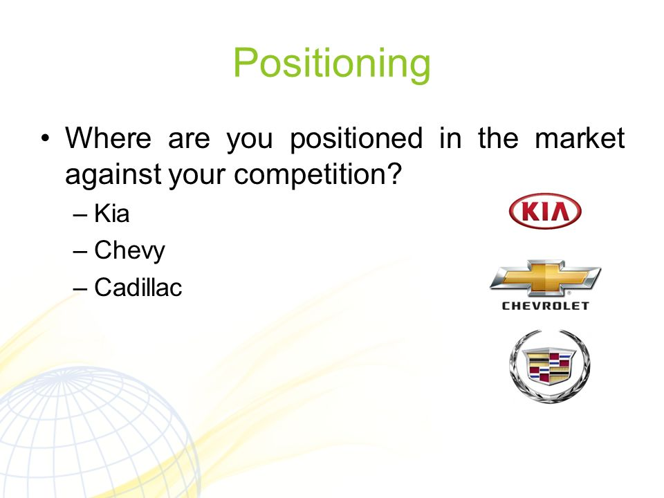 Positioning Where are you positioned in the market against your competition Kia Chevy Cadillac