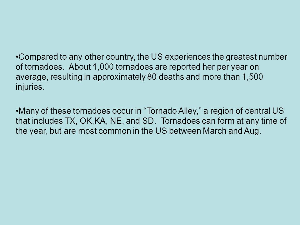 Compared to any other country, the US experiences the greatest number of tornadoes. About 1,000 tornadoes are reported her per year on average, resulting in approximately 80 deaths and more than 1,500 injuries.