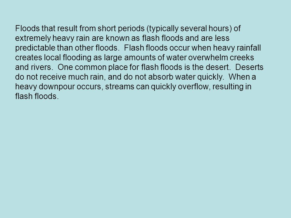Floods that result from short periods (typically several hours) of extremely heavy rain are known as flash floods and are less predictable than other floods.
