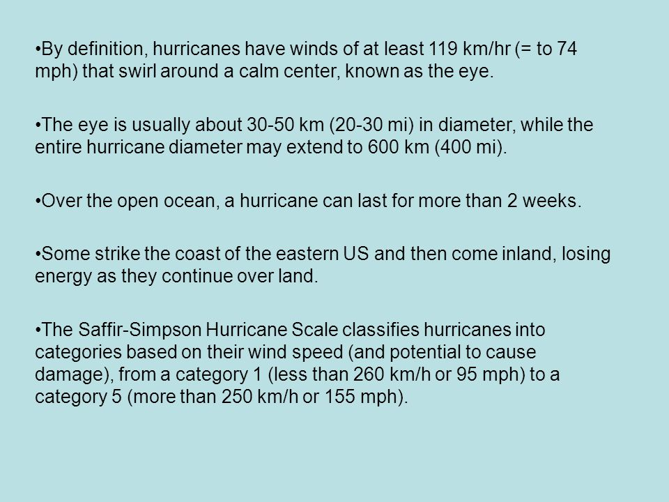 By definition, hurricanes have winds of at least 119 km/hr (= to 74 mph) that swirl around a calm center, known as the eye.
