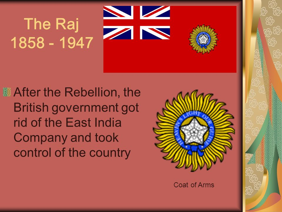 The Raj 1858 - 1947 After the Rebellion, the British government got rid of the East India Company and took control of the country.
