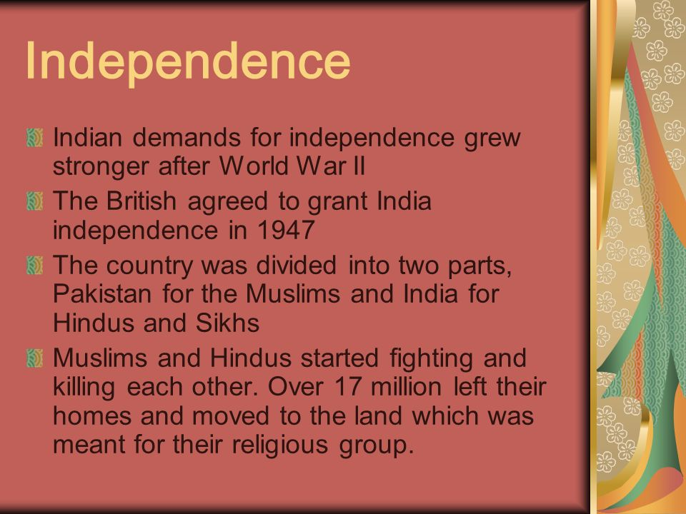 Independence Indian demands for independence grew stronger after World War II. The British agreed to grant India independence in 1947.