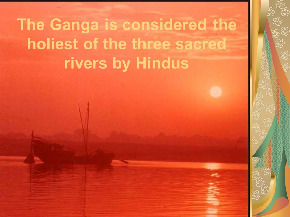 The Ganga is considered the holiest of the three sacred rivers by Hindus