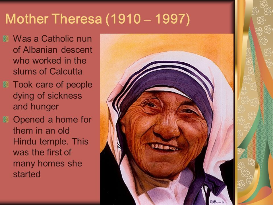 Mother Theresa (1910 – 1997) Was a Catholic nun of Albanian descent who worked in the slums of Calcutta.