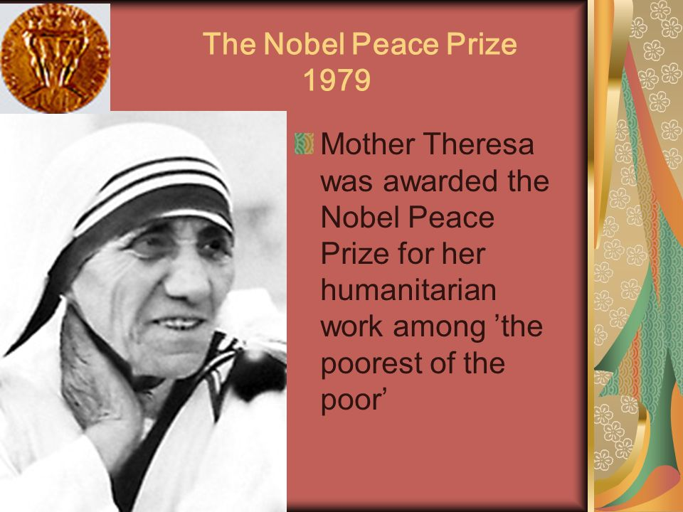 The Nobel Peace Prize 1979 Mother Theresa was awarded the Nobel Peace Prize for her humanitarian work among 'the poorest of the poor'