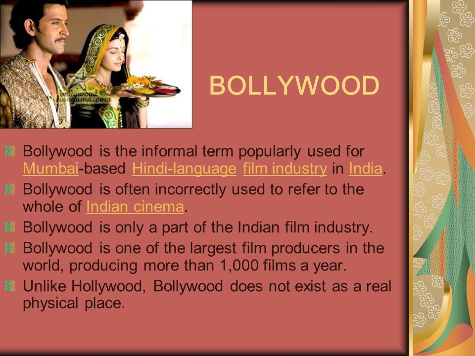 BOLLYWOOD Bollywood is the informal term popularly used for Mumbai-based Hindi-language film industry in India.