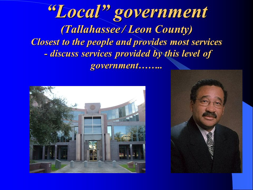 Local government (Tallahassee / Leon County) Closest to the people and provides most services - discuss services provided by this level of government……..