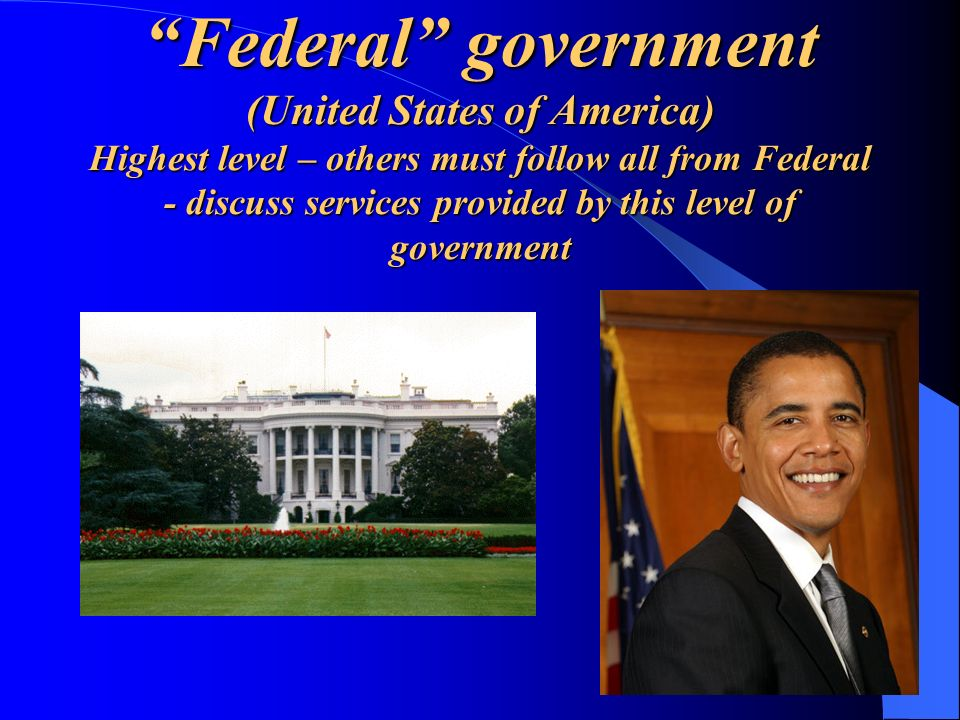 Federal government (United States of America) Highest level – others must follow all from Federal - discuss services provided by this level of government