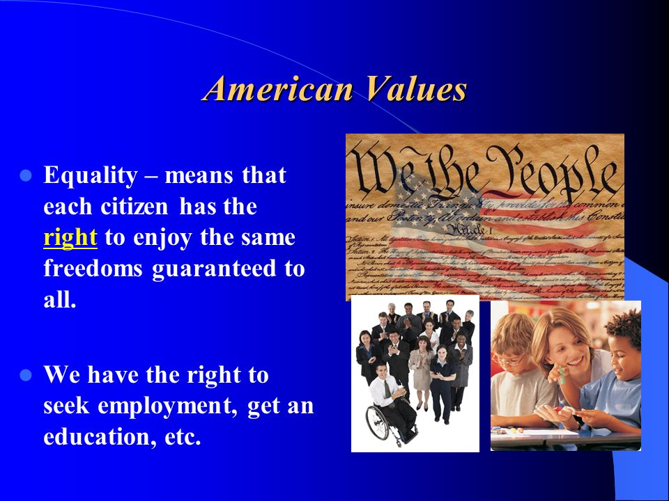 American Values Equality – means that each citizen has the right to enjoy the same freedoms guaranteed to all.
