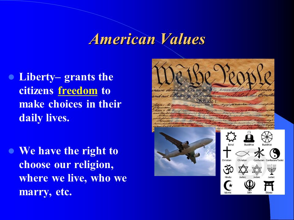 American Values Liberty– grants the citizens freedom to make choices in their daily lives.