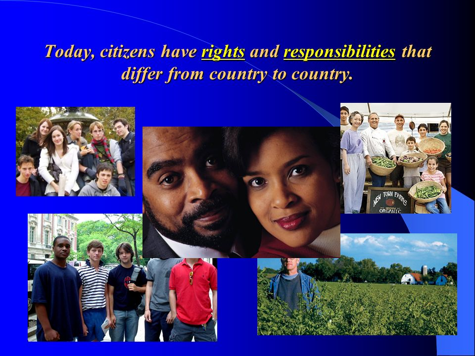 Today, citizens have rights and responsibilities that differ from country to country.