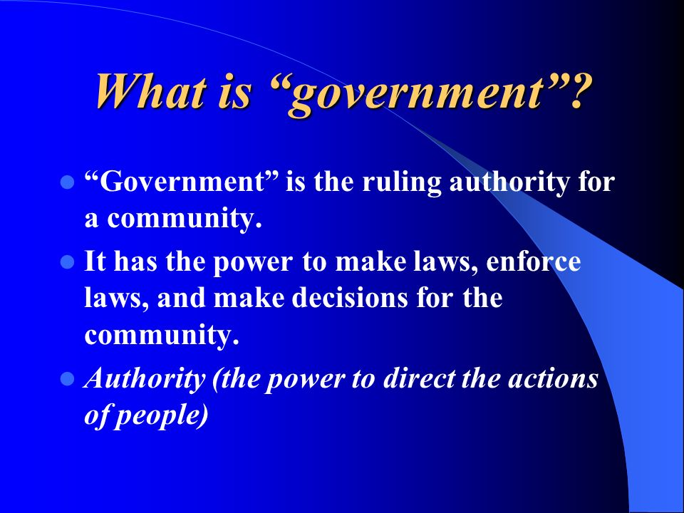 What is government Government is the ruling authority for a community.