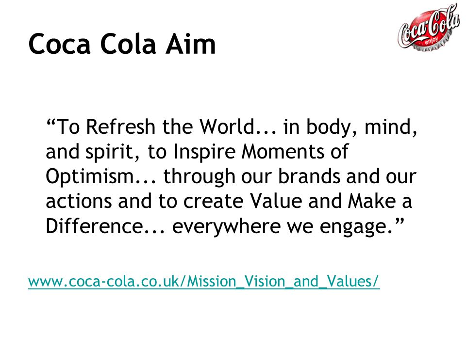 aims and objectives of the coca cola company Coca-cola company part 1 most companies have something that resembles a vision, mission, set of values, and or stated goals/objectives that define who the company is and how the company plans to do business.