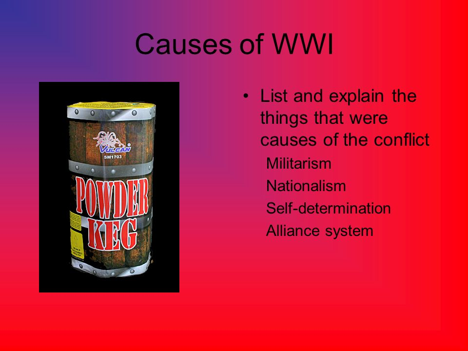 Causes of WWI List and explain the things that were causes of the conflict. Militarism. Nationalism.