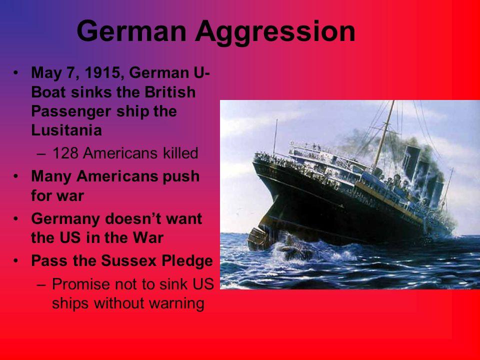 German AggressionMay 7, 1915, German U-Boat sinks the British Passenger ship the Lusitania. 128 Americans killed.