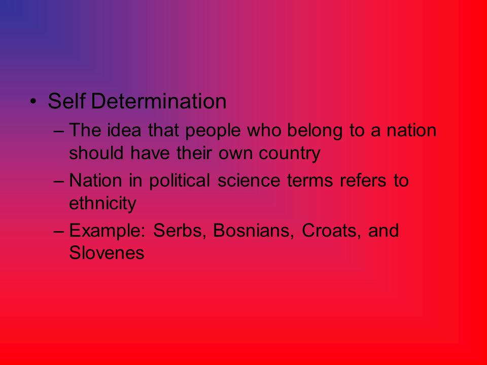 Self Determination The idea that people who belong to a nation should have their own country. Nation in political science terms refers to ethnicity.