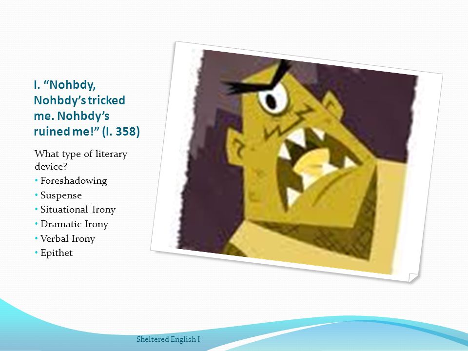 I. Nohbdy, Nohbdy's tricked me. Nohbdy's ruined me! (l. 358)