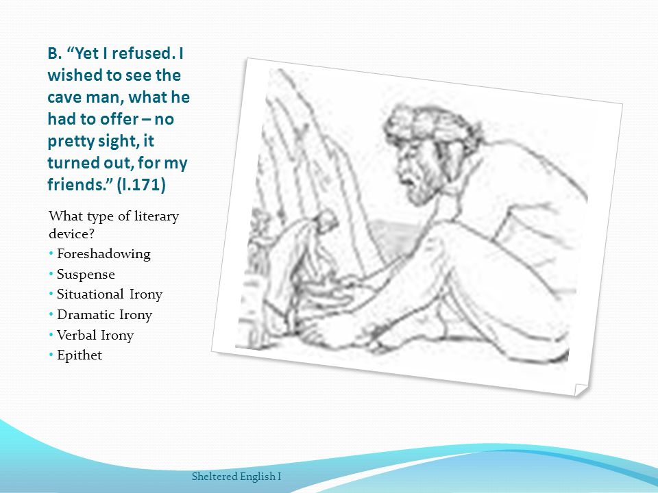B. Yet I refused. I wished to see the cave man, what he had to offer – no pretty sight, it turned out, for my friends. (l.171)