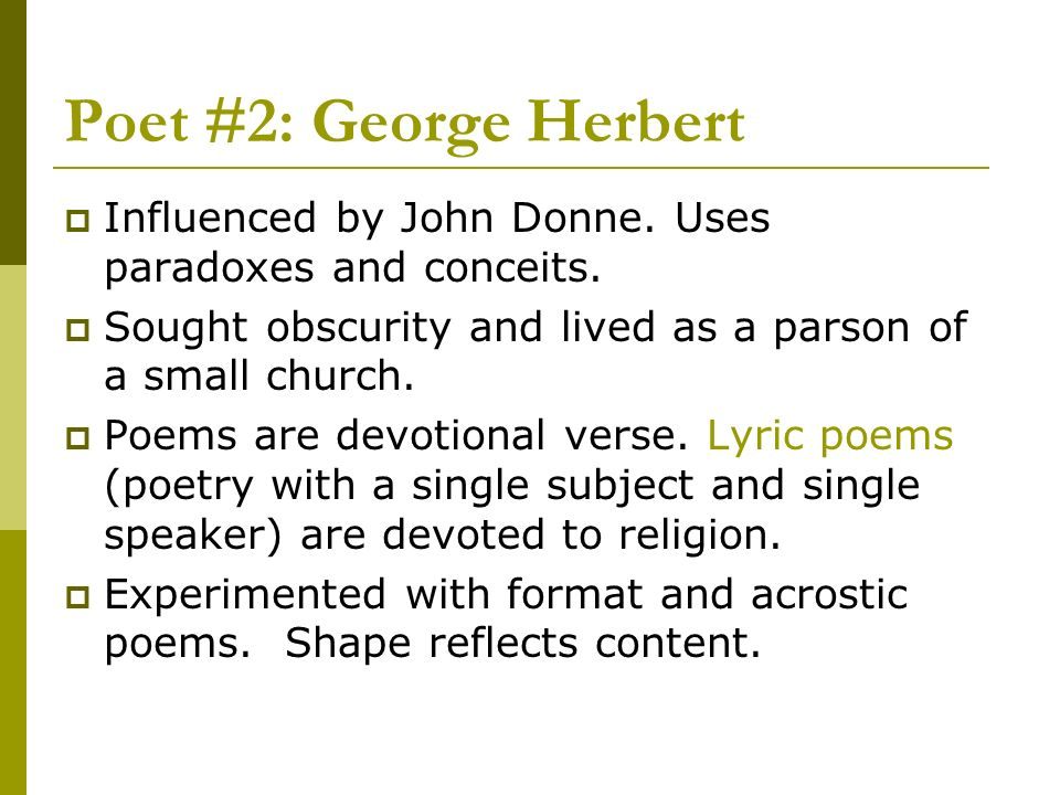 Poet #2: George HerbertInfluenced by John Donne. Uses paradoxes and conceits. Sought obscurity and lived as a parson of a small church.