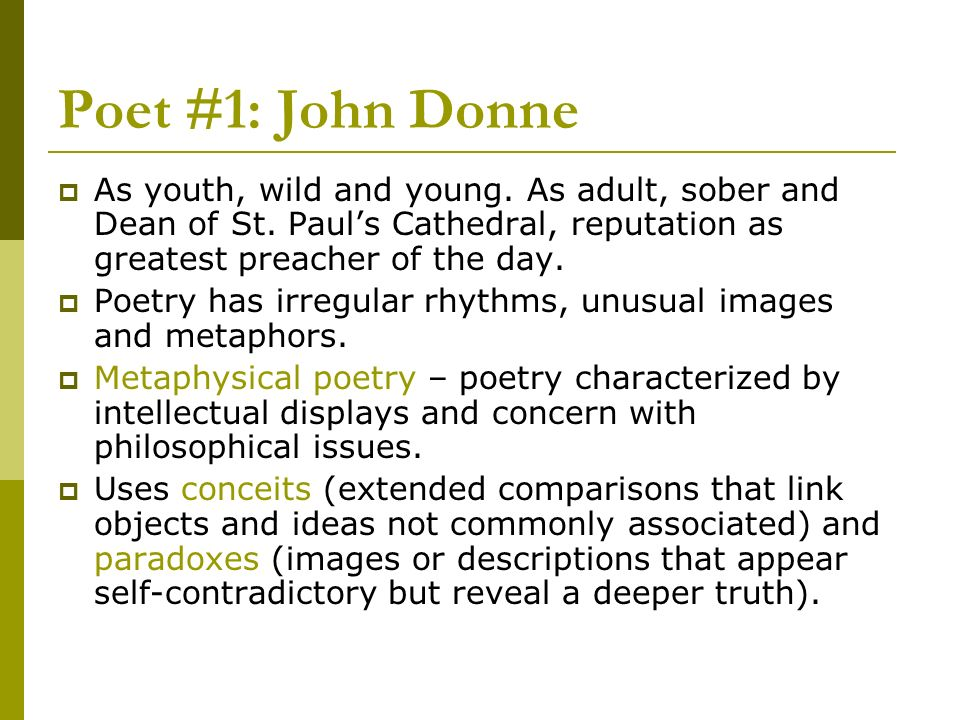 Poet #1: John DonneAs youth, wild and young. As adult, sober and Dean of St. Paul's Cathedral, reputation as greatest preacher of the day.