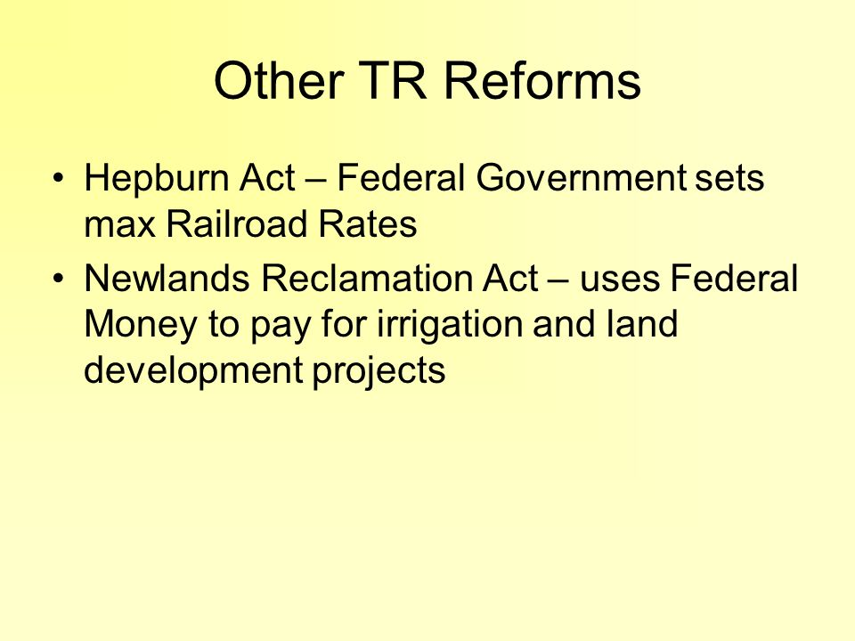 Other TR Reforms Hepburn Act – Federal Government sets max Railroad Rates.
