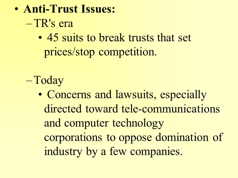 Anti-Trust Issues: TR s era. 45 suits to break trusts that set prices/stop competition. Today.