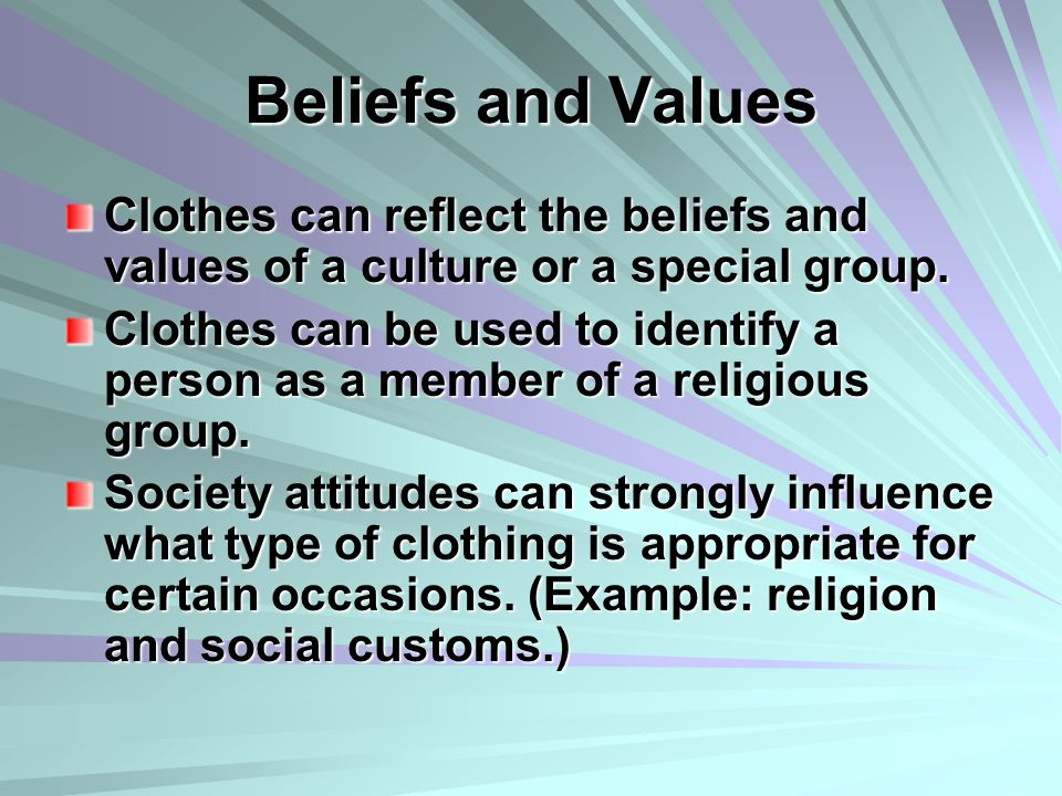 Beliefs and Values Clothes can reflect the beliefs and values of a culture or a special group.