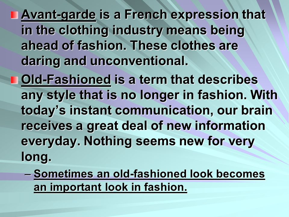 Avant-garde is a French expression that in the clothing industry means being ahead of fashion. These clothes are daring and unconventional.