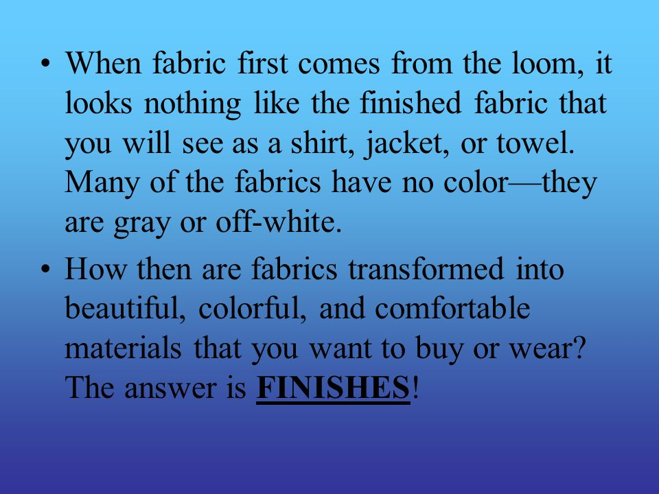 When fabric first comes from the loom, it looks nothing like the finished fabric that you will see as a shirt, jacket, or towel. Many of the fabrics have no color—they are gray or off-white.