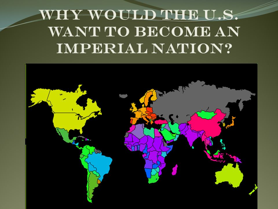 Why would the U.S. want to become an Imperial Nation