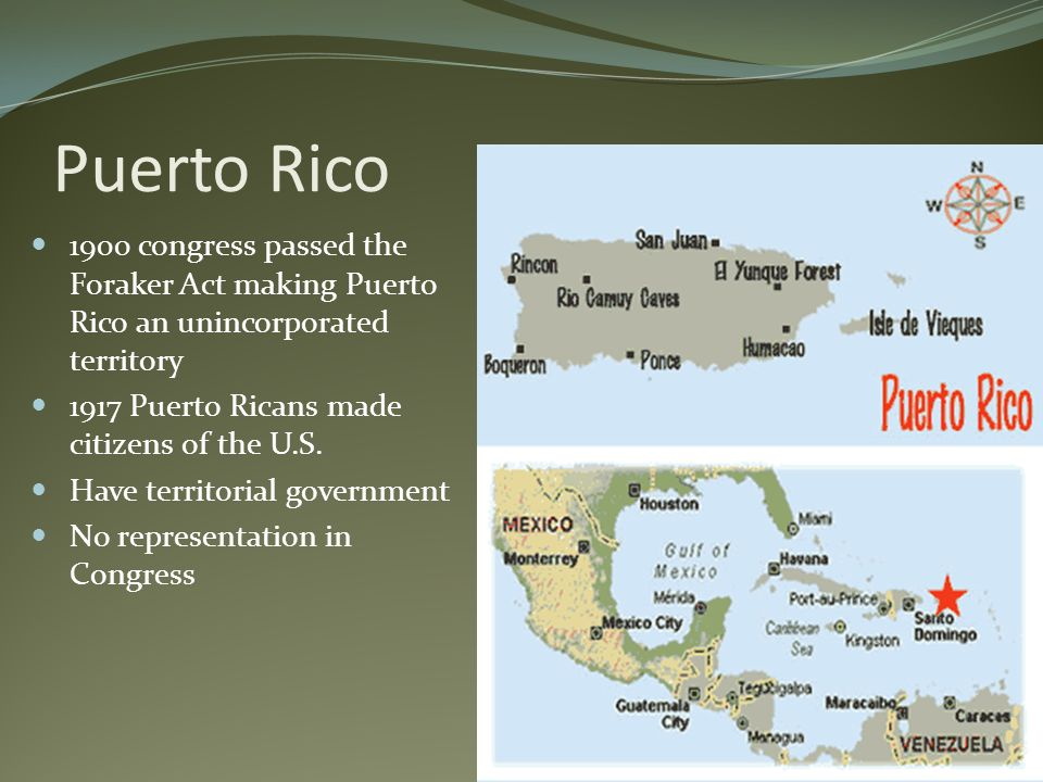 Puerto Rico 1900 congress passed the Foraker Act making Puerto Rico an unincorporated territory. 1917 Puerto Ricans made citizens of the U.S.