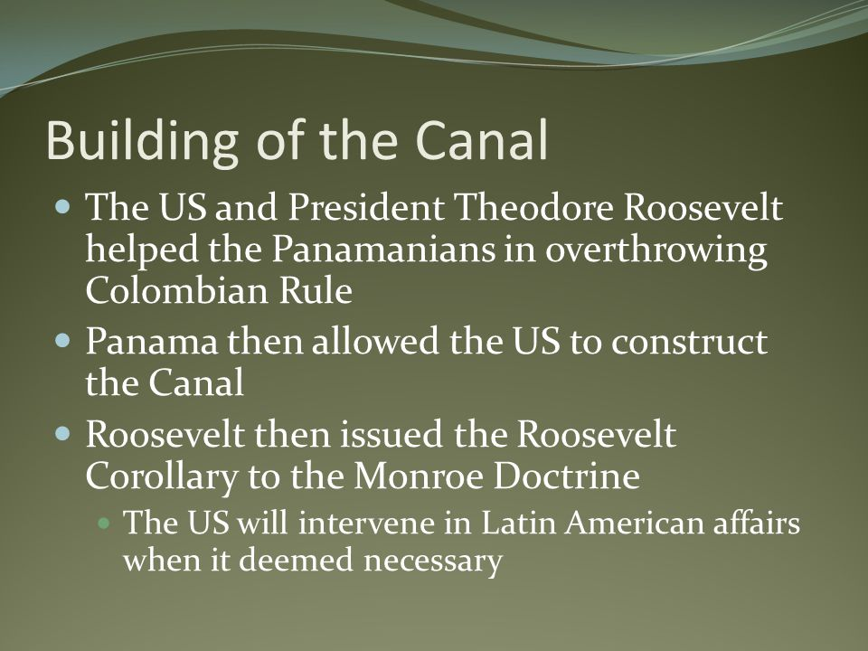 Building of the Canal The US and President Theodore Roosevelt helped the Panamanians in overthrowing Colombian Rule.