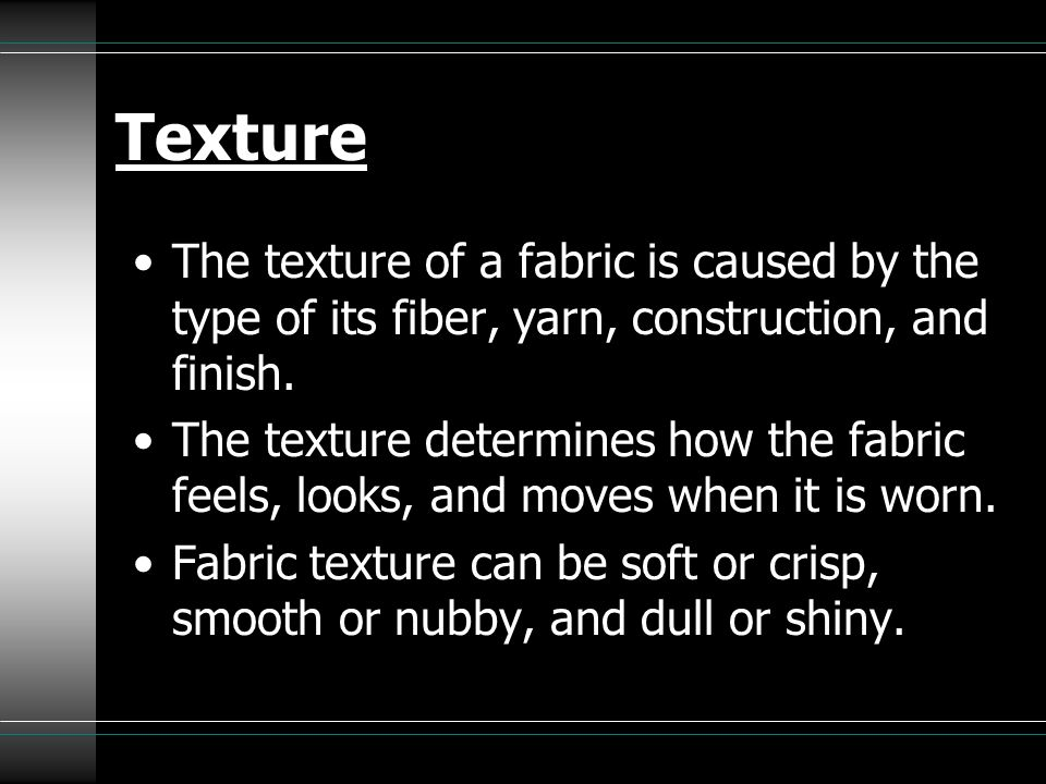 Texture The texture of a fabric is caused by the type of its fiber, yarn, construction, and finish.