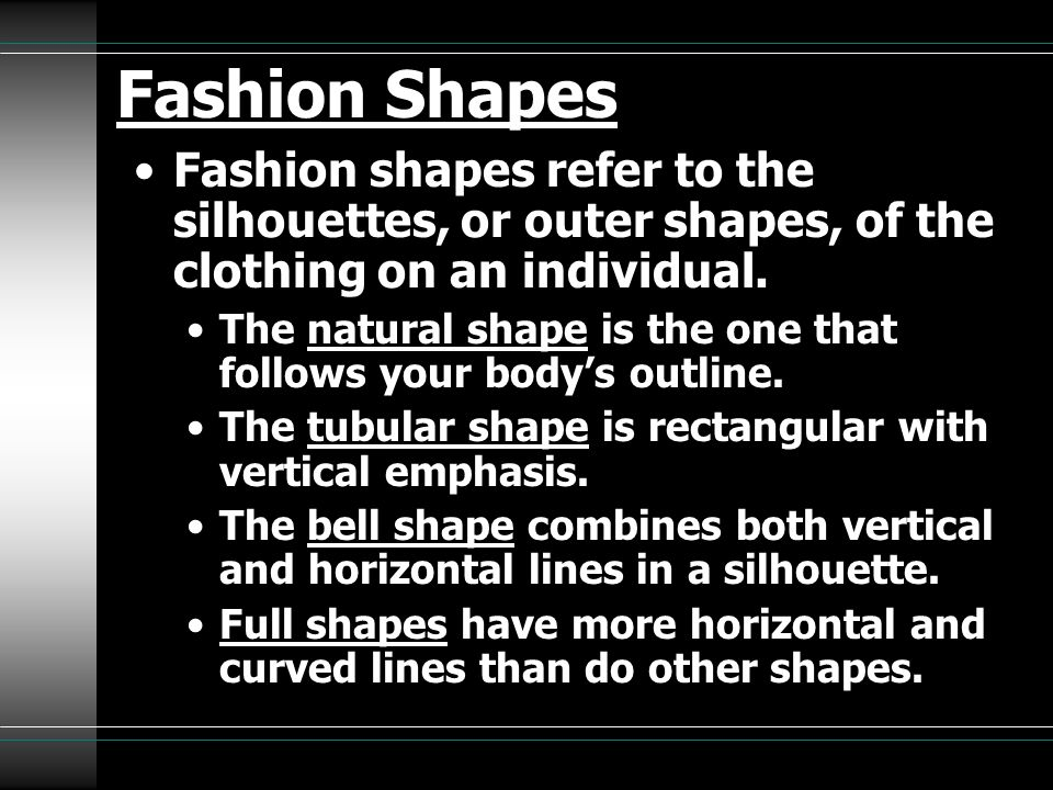 Fashion Shapes Fashion shapes refer to the silhouettes, or outer shapes, of the clothing on an individual.